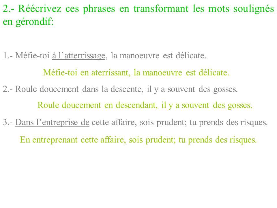 2.- Réécrivez ces phrases en transformant les mots soulignés en gérondif: 1.- Méfie-toi à l'atterrissage, la manoeuvre est délicate. 2.- Roule douceme