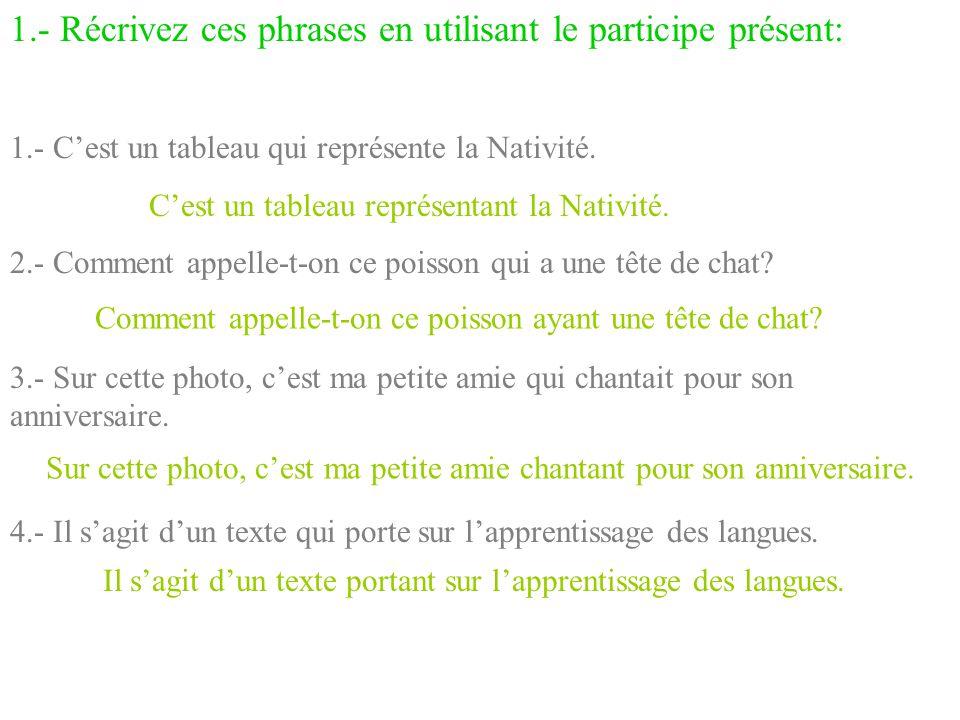 1.- Récrivez ces phrases en utilisant le participe présent: 1.- C'est un tableau qui représente la Nativité. 2.- Comment appelle-t-on ce poisson qui a