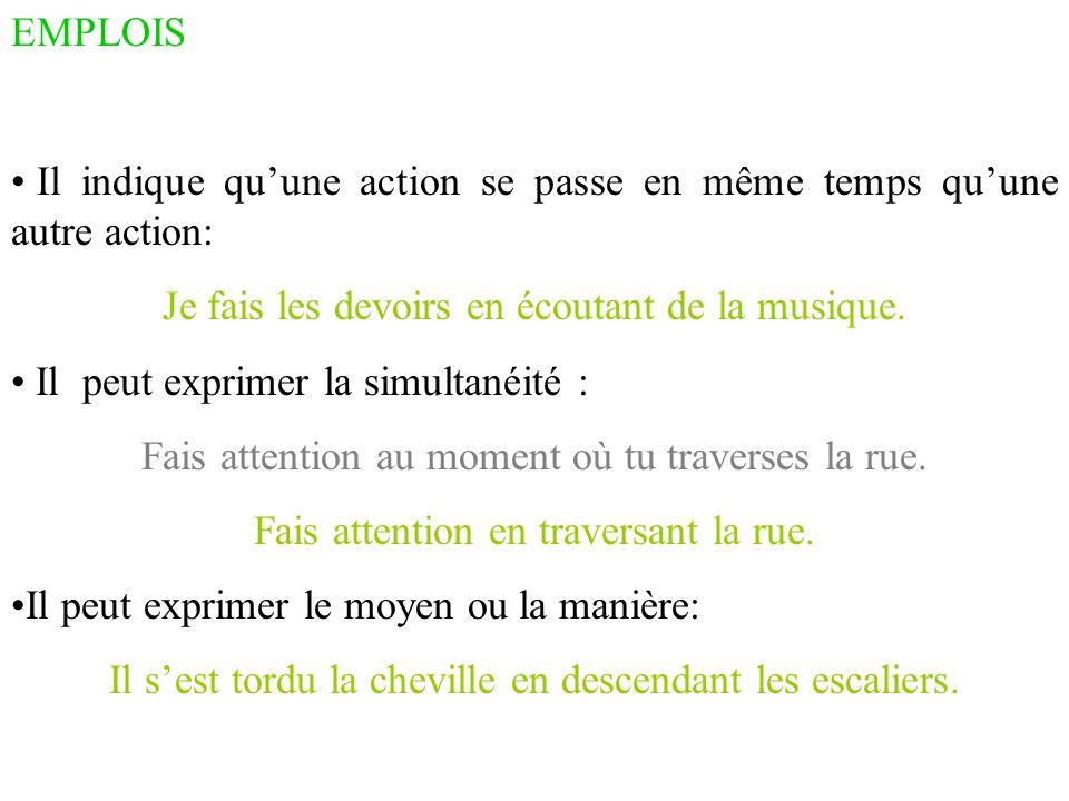 EMPLOIS Il indique qu'une action se passe en même temps qu'une autre action: Je fais les devoirs en écoutant de la musique. Il peut exprimer la simult