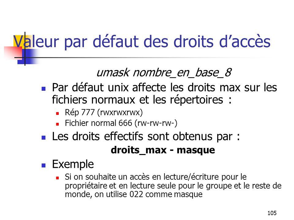 105 Valeur par défaut des droits d'accès umask nombre_en_base_8 Par défaut unix affecte les droits max sur les fichiers normaux et les répertoires : R