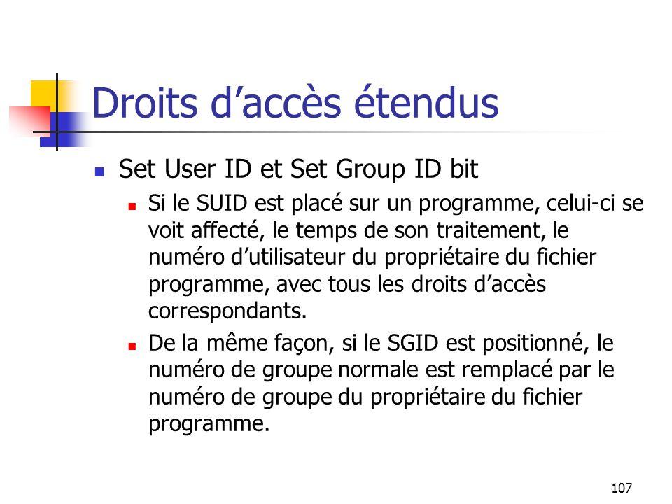 107 Droits d'accès étendus Set User ID et Set Group ID bit Si le SUID est placé sur un programme, celui-ci se voit affecté, le temps de son traitement
