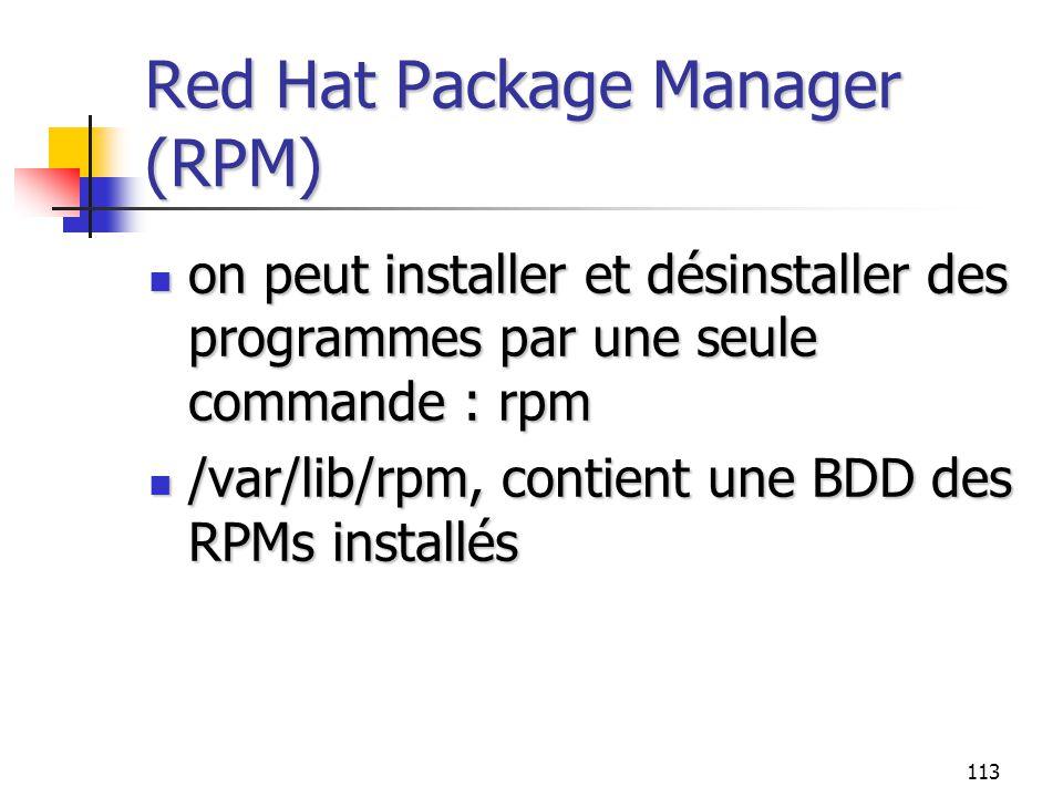113 Red Hat Package Manager (RPM) on peut installer et désinstaller des programmes par une seule commande : rpm on peut installer et désinstaller des