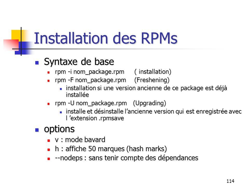 114 Installation des RPMs Syntaxe de base Syntaxe de base rpm -i nom_package.rpm( installation) rpm -i nom_package.rpm( installation) rpm -F nom_packa
