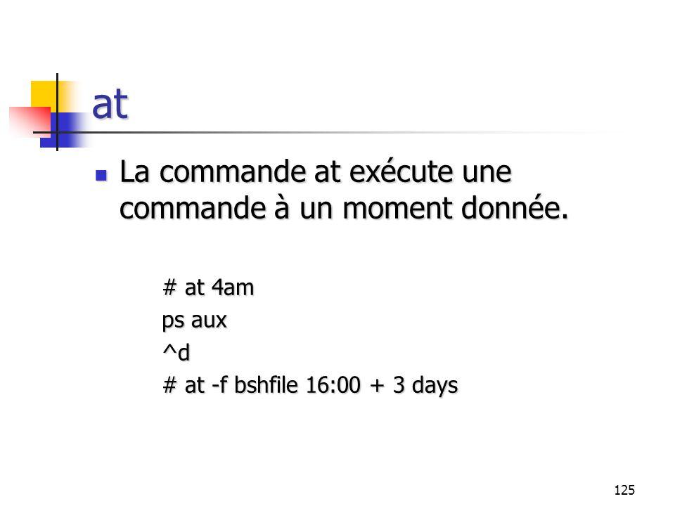125 at La commande at exécute une commande à un moment donnée. La commande at exécute une commande à un moment donnée. # at 4am ps aux ^d # at -f bshf