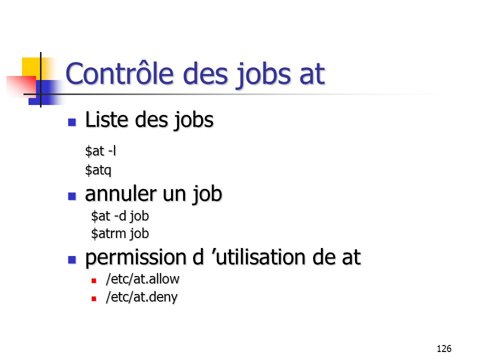 126 Contrôle des jobs at Liste des jobs Liste des jobs $at -l $atq annuler un job annuler un job $at -d job $atrm job permission d 'utilisation de at permission d 'utilisation de at /etc/at.allow /etc/at.allow /etc/at.deny /etc/at.deny