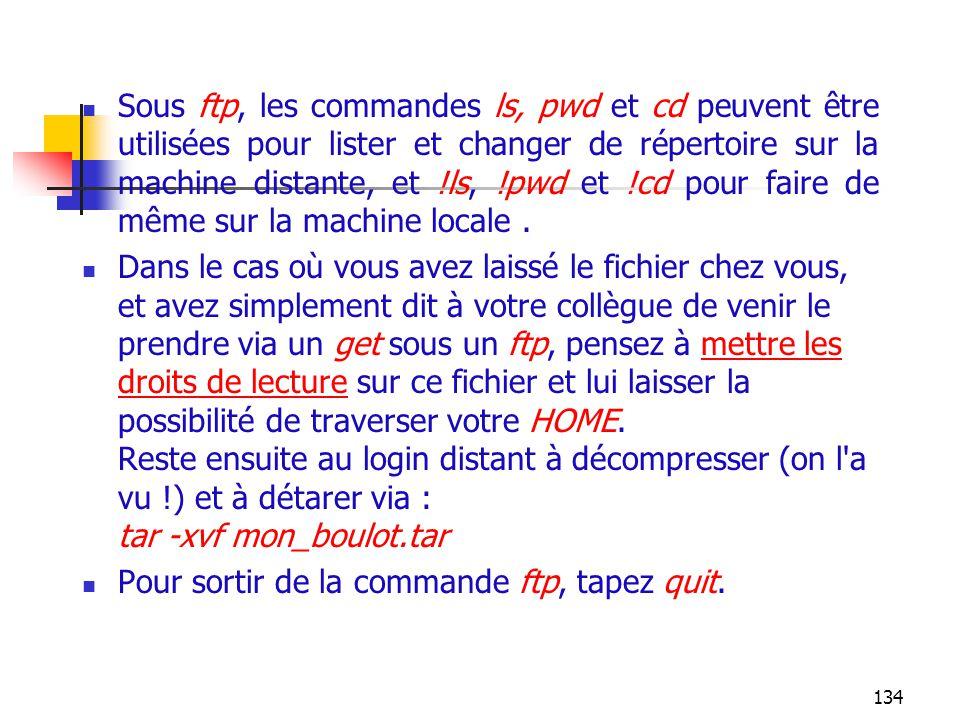 134 Sous ftp, les commandes ls, pwd et cd peuvent être utilisées pour lister et changer de répertoire sur la machine distante, et !ls, !pwd et !cd pou