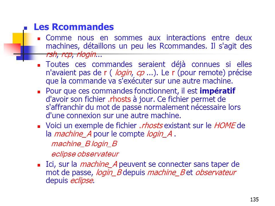 135 Les Rcommandes Comme nous en sommes aux interactions entre deux machines, détaillons un peu les Rcommandes. Il s'agit des rsh, rcp, rlogin... Tout
