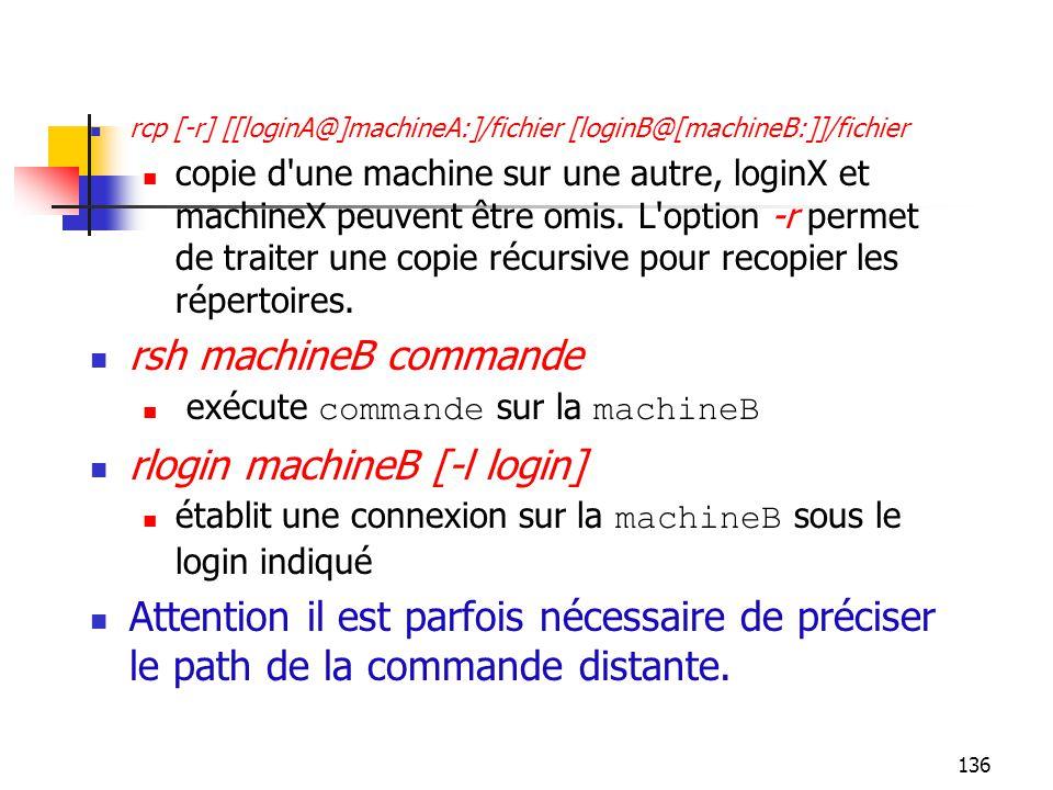 136 rcp [-r] [[loginA@]machineA:]/fichier [loginB@[machineB:]]/fichier copie d'une machine sur une autre, loginX et machineX peuvent être omis. L'opti