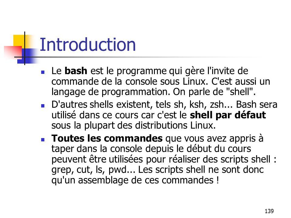 139 Introduction Le bash est le programme qui gère l'invite de commande de la console sous Linux. C'est aussi un langage de programmation. On parle de
