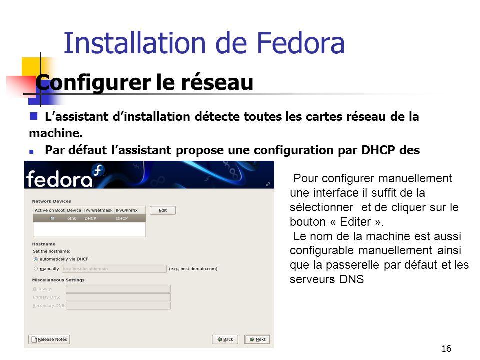 16 Installation de Fedora Configurer le réseau L'assistant d'installation détecte toutes les cartes réseau de la machine. Par défaut l'assistant propo