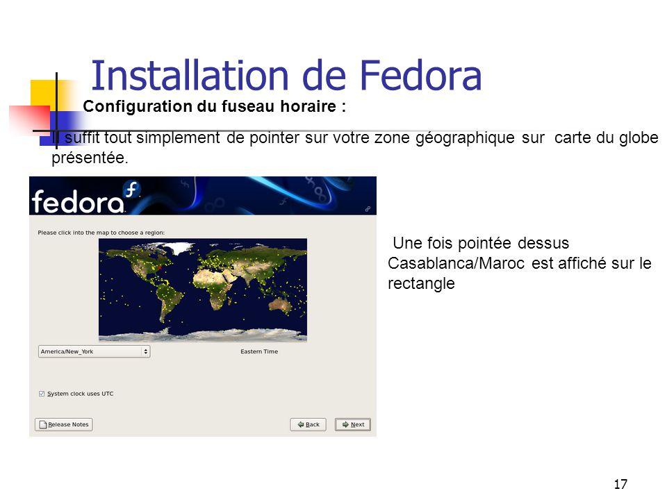 17 Installation de Fedora Configuration du fuseau horaire : Il suffit tout simplement de pointer sur votre zone géographique sur carte du globe présen