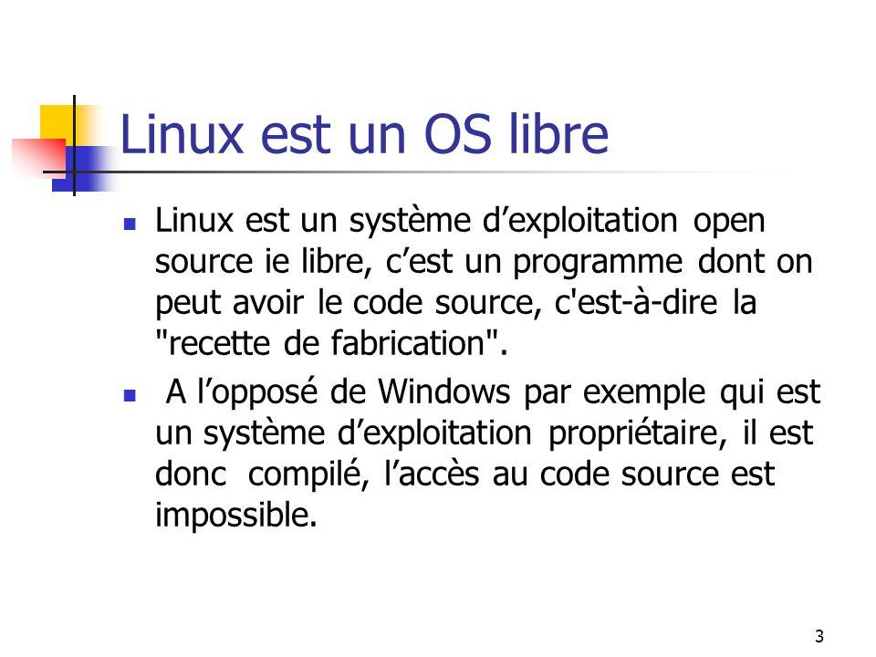 3 Linux est un OS libre Linux est un système d'exploitation open source ie libre, c'est un programme dont on peut avoir le code source, c'est-à-dire l