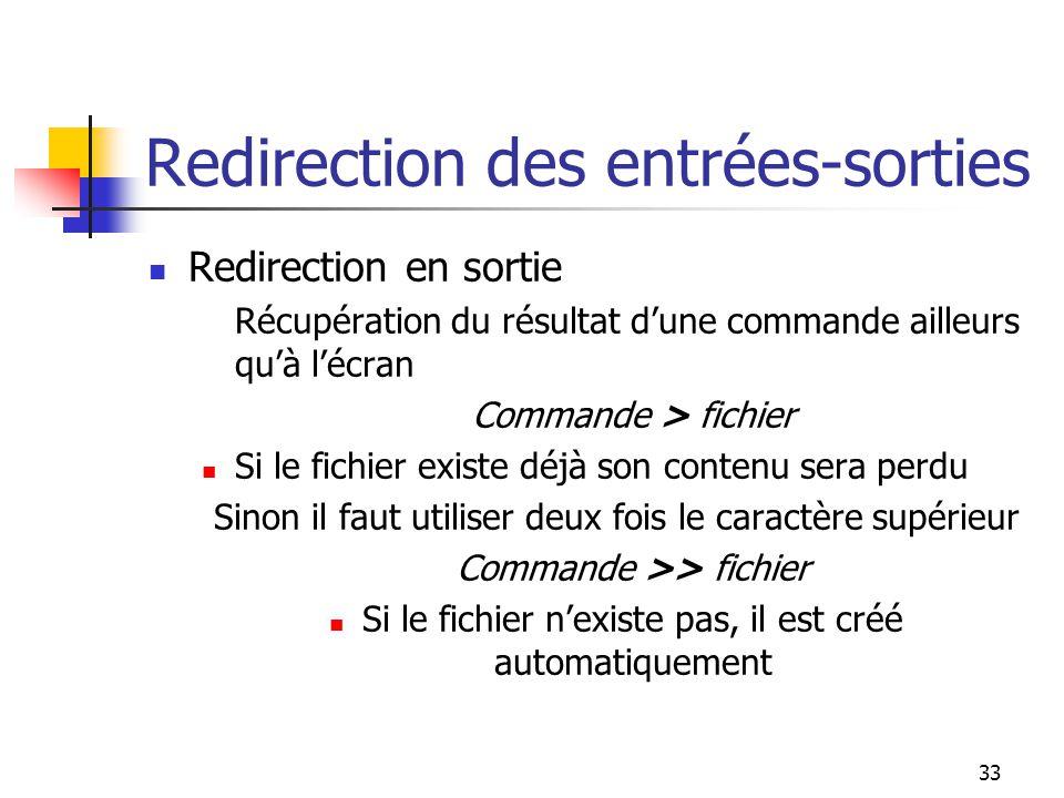 33 Redirection des entrées-sorties Redirection en sortie Récupération du résultat d'une commande ailleurs qu'à l'écran Commande > fichier Si le fichie
