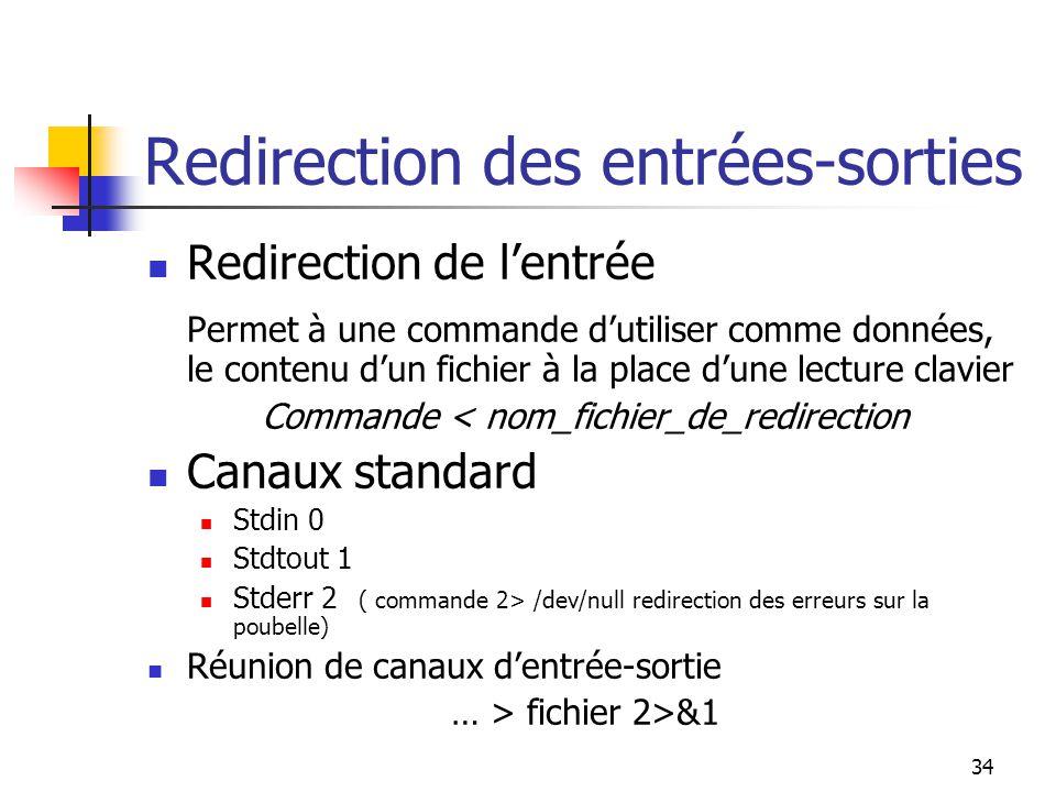 34 Redirection des entrées-sorties Redirection de l'entrée Permet à une commande d'utiliser comme données, le contenu d'un fichier à la place d'une le