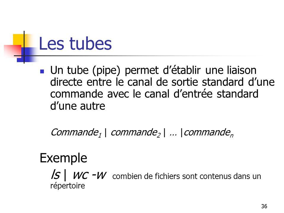 36 Les tubes Un tube (pipe) permet d'établir une liaison directe entre le canal de sortie standard d'une commande avec le canal d'entrée standard d'un