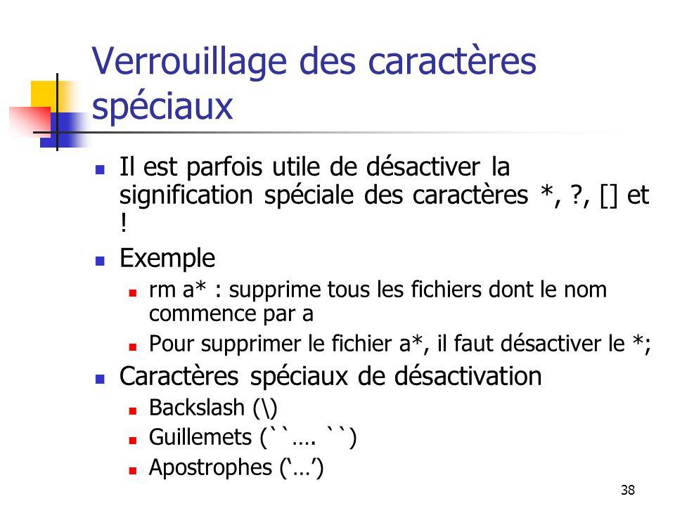 38 Verrouillage des caractères spéciaux Il est parfois utile de désactiver la signification spéciale des caractères *, ?, [] et ! Exemple rm a* : supp
