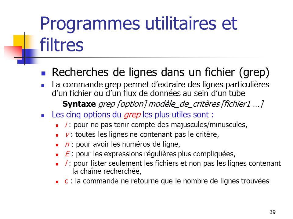 39 Programmes utilitaires et filtres Recherches de lignes dans un fichier (grep) La commande grep permet d'extraire des lignes particulières d'un fich