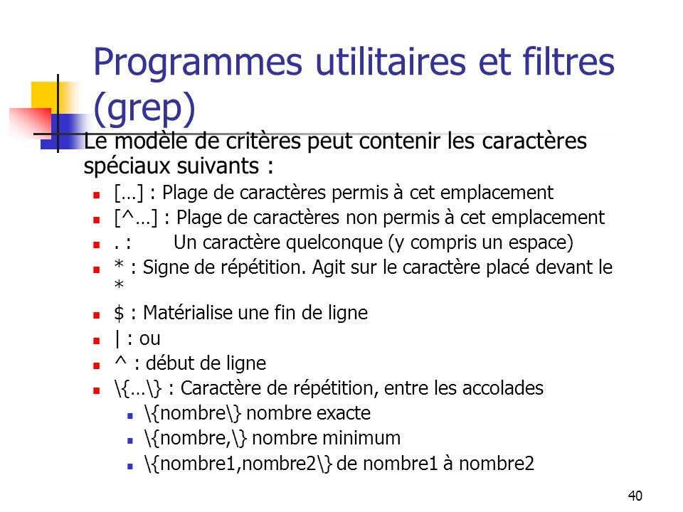 40 Programmes utilitaires et filtres (grep) Le modèle de critères peut contenir les caractères spéciaux suivants : […] : Plage de caractères permis à