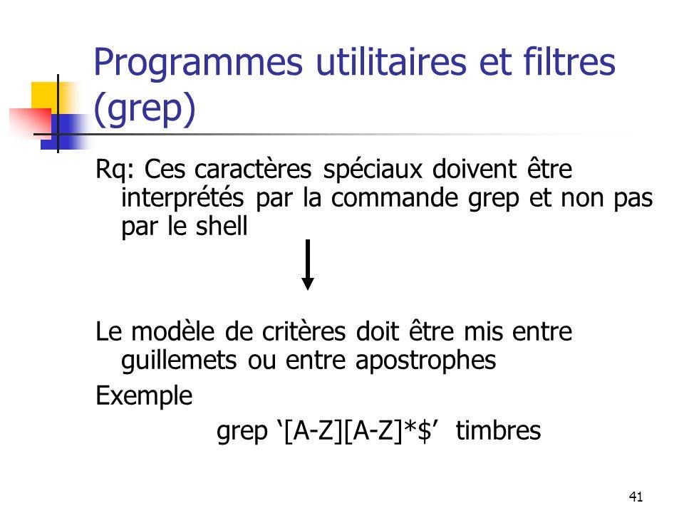 41 Programmes utilitaires et filtres (grep) Rq: Ces caractères spéciaux doivent être interprétés par la commande grep et non pas par le shell Le modèl