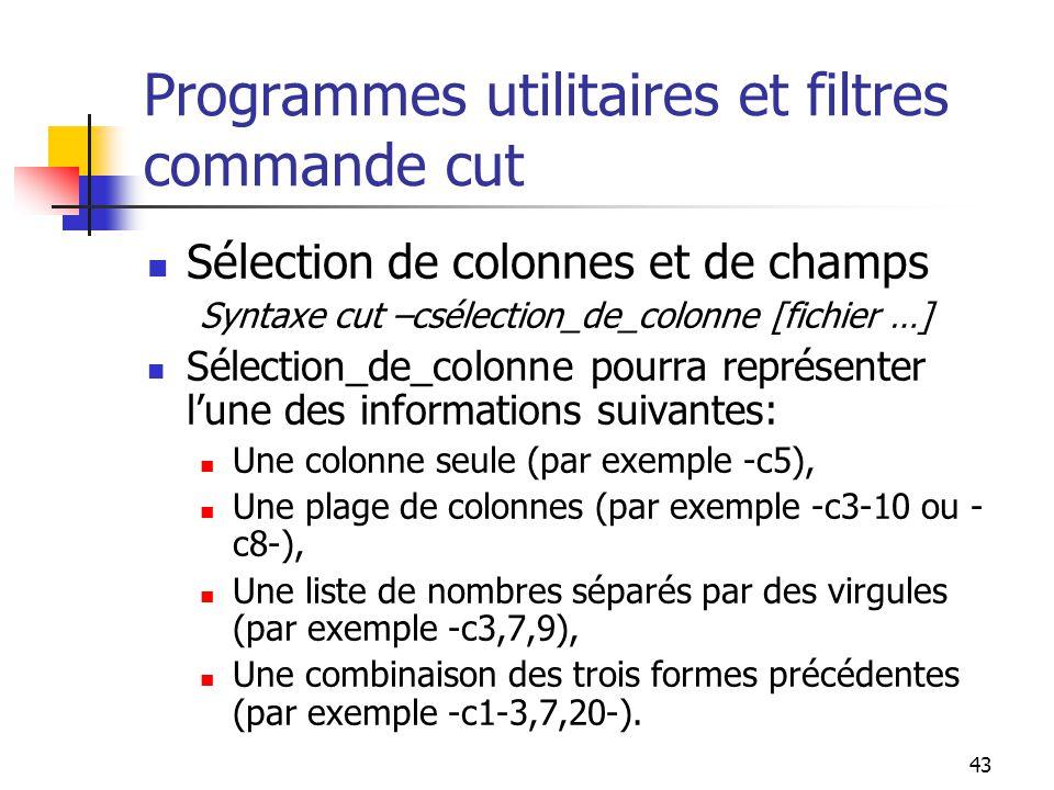 43 Programmes utilitaires et filtres commande cut Sélection de colonnes et de champs Syntaxe cut –csélection_de_colonne [fichier …] Sélection_de_colon