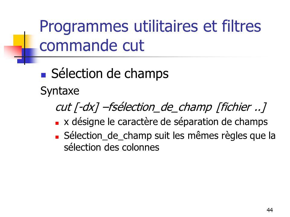 44 Programmes utilitaires et filtres commande cut Sélection de champs Syntaxe cut [-dx] –fsélection_de_champ [fichier..] x désigne le caractère de sép