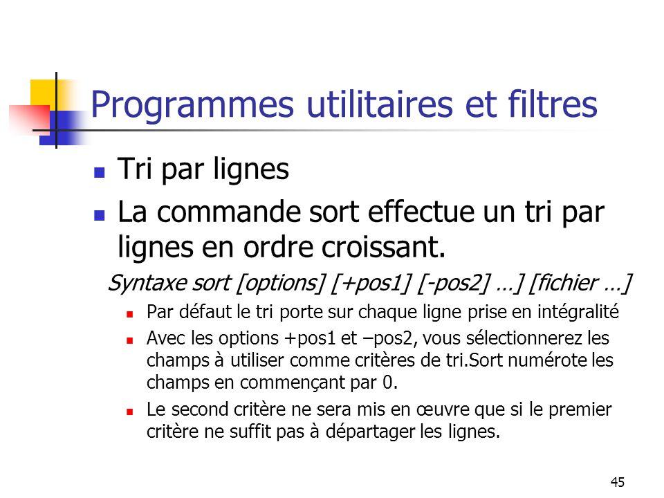 45 Programmes utilitaires et filtres Tri par lignes La commande sort effectue un tri par lignes en ordre croissant. Syntaxe sort [options] [+pos1] [-p