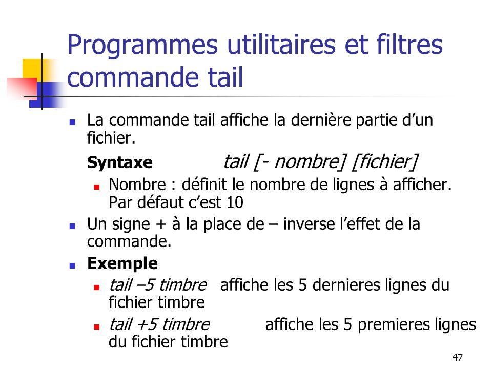 47 Programmes utilitaires et filtres commande tail La commande tail affiche la dernière partie d'un fichier. Syntaxe tail [- nombre] [fichier] Nombre