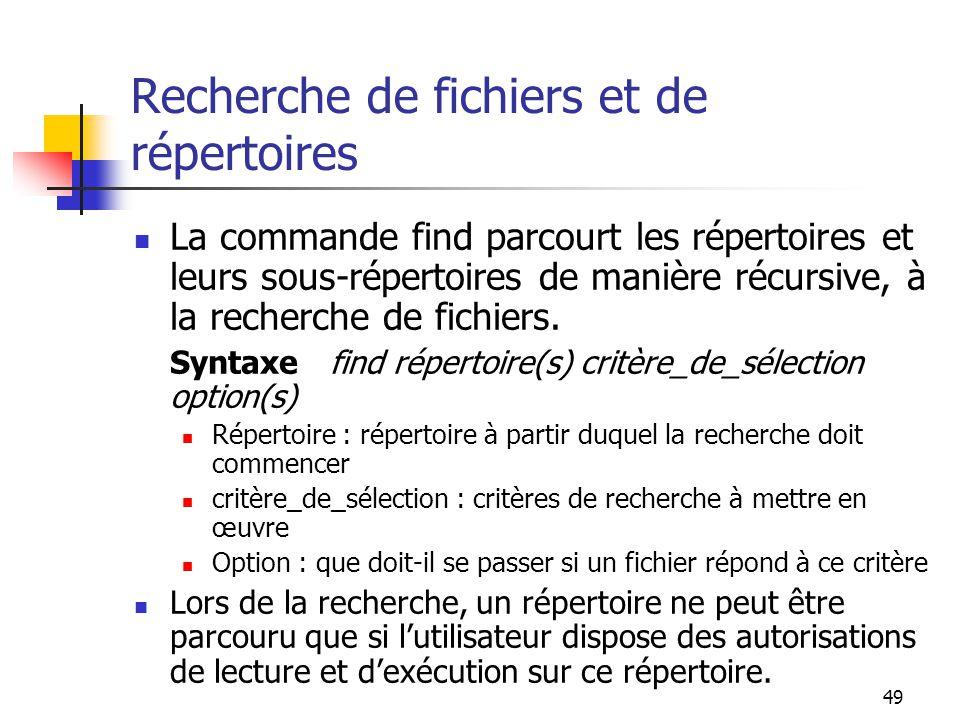 49 Recherche de fichiers et de répertoires La commande find parcourt les répertoires et leurs sous-répertoires de manière récursive, à la recherche de
