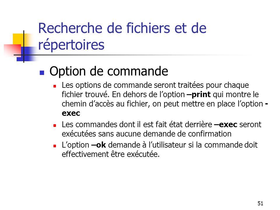 51 Recherche de fichiers et de répertoires Option de commande Les options de commande seront traitées pour chaque fichier trouvé. En dehors de l'optio