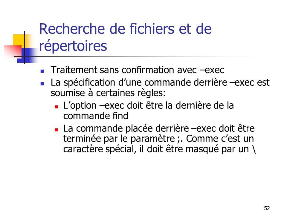52 Recherche de fichiers et de répertoires Traitement sans confirmation avec –exec La spécification d'une commande derrière –exec est soumise à certai