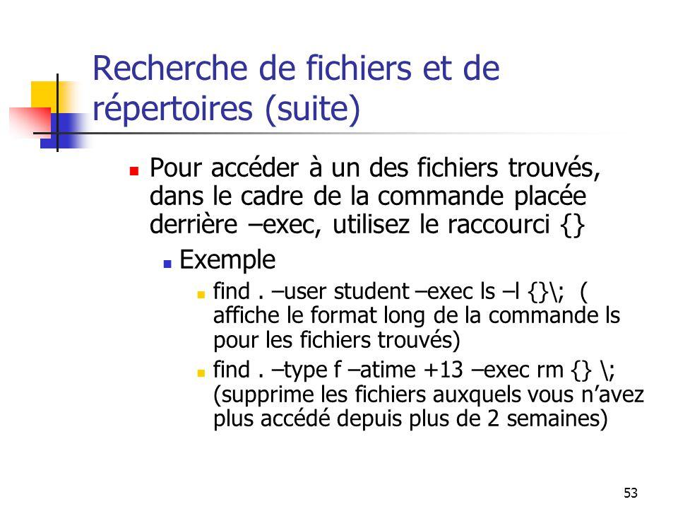 53 Recherche de fichiers et de répertoires (suite) Pour accéder à un des fichiers trouvés, dans le cadre de la commande placée derrière –exec, utilise