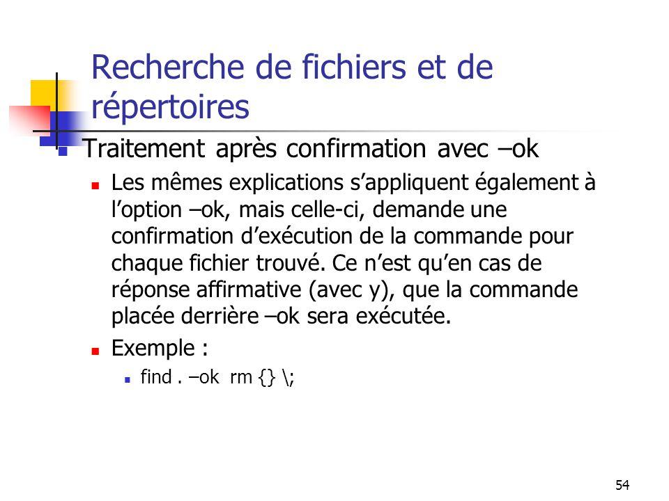 54 Recherche de fichiers et de répertoires Traitement après confirmation avec –ok Les mêmes explications s'appliquent également à l'option –ok, mais c