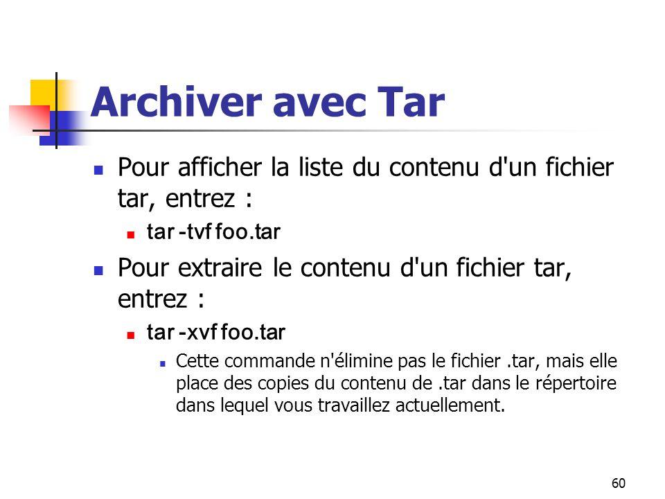 60 Archiver avec Tar Pour afficher la liste du contenu d'un fichier tar, entrez : tar -tvf foo.tar Pour extraire le contenu d'un fichier tar, entrez :
