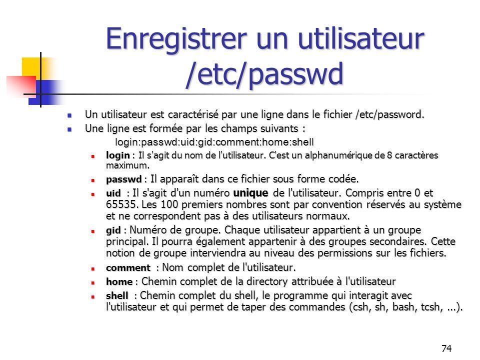 74 Enregistrer un utilisateur /etc/passwd Un utilisateur est caractérisé par une ligne dans le fichier /etc/password. Un utilisateur est caractérisé p