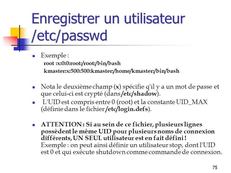 75 Enregistrer un utilisateur /etc/passwd Exemple : root :x:0:0:root:/root:/bin/bash kmaster:x:500:500:kmaster:/home/kmaster:/bin/bash Nota le deuxièm