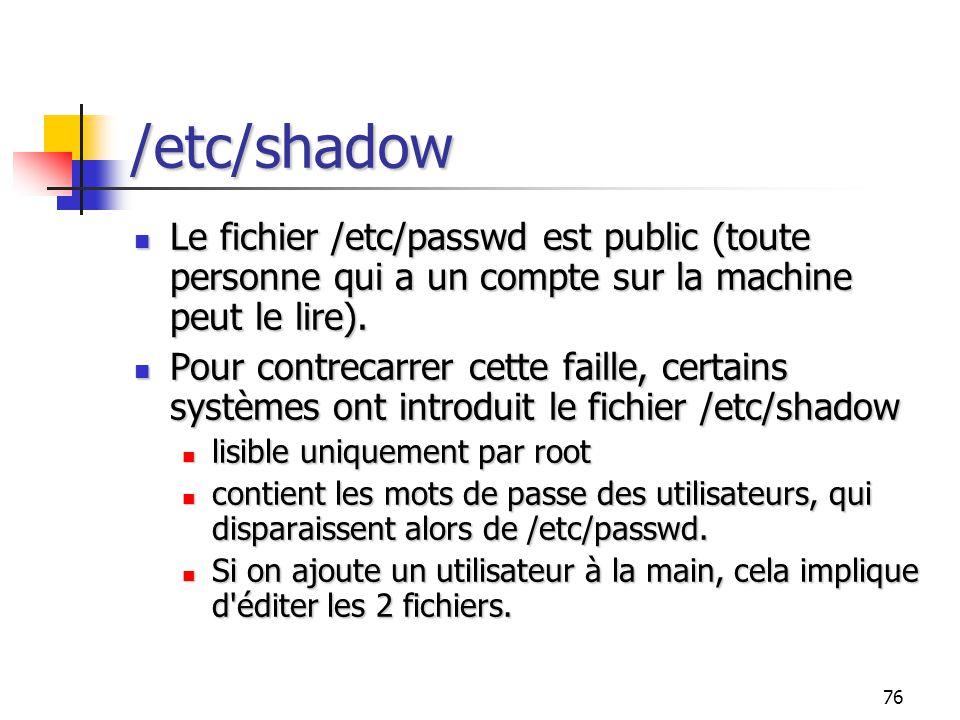 76 /etc/shadow Le fichier /etc/passwd est public (toute personne qui a un compte sur la machine peut le lire). Le fichier /etc/passwd est public (tout