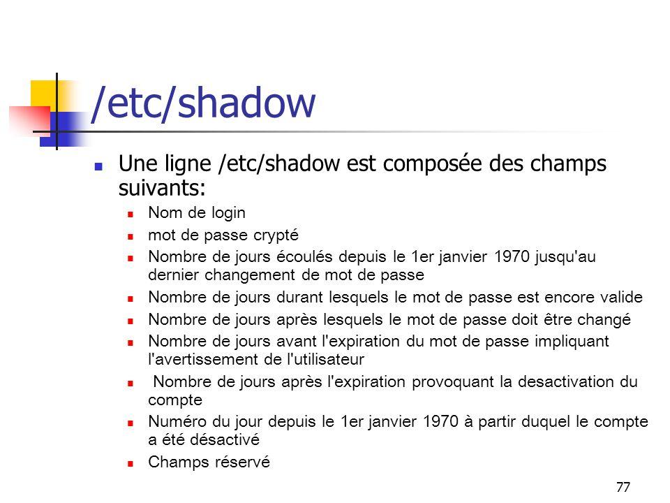 77 /etc/shadow Une ligne /etc/shadow est composée des champs suivants: Nom de login mot de passe crypté Nombre de jours écoulés depuis le 1er janvier