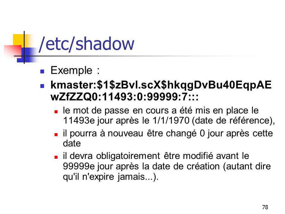 78 /etc/shadow Exemple : kmaster:$1$zBvl.scX$hkqgDvBu40EqpAE wZfZZQ0:11493:0:99999:7::: le mot de passe en cours a été mis en place le 11493e jour apr