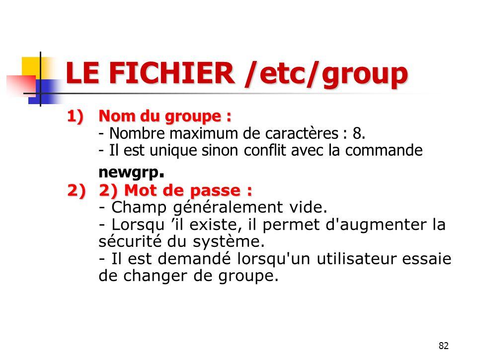 82 LE FICHIER /etc/group 1)Nom du groupe : 1)Nom du groupe : - Nombre maximum de caractères : 8. - Il est unique sinon conflit avec la commande newgrp