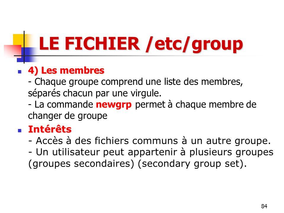 84 LE FICHIER /etc/group 4) Les membres 4) Les membres - Chaque groupe comprend une liste des membres, séparés chacun par une virgule. - La commande n