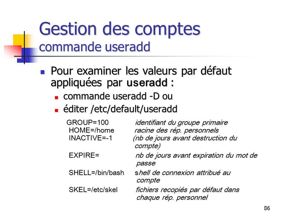 86 Gestion des comptes commande useradd Pour examiner les valeurs par défaut appliquées par useradd : Pour examiner les valeurs par défaut appliquées