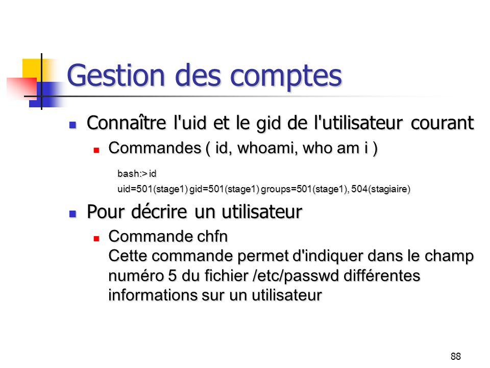 88 Gestion des comptes Connaître l' uid et le gid de l'utilisateur courant Connaître l' uid et le gid de l'utilisateur courant Commandes ( id, whoami,