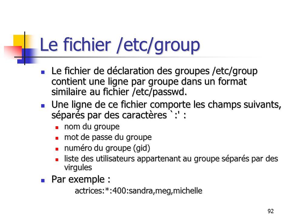 92 Le fichier /etc/group Le fichier de déclaration des groupes /etc/group contient une ligne par groupe dans un format similaire au fichier /etc/passw