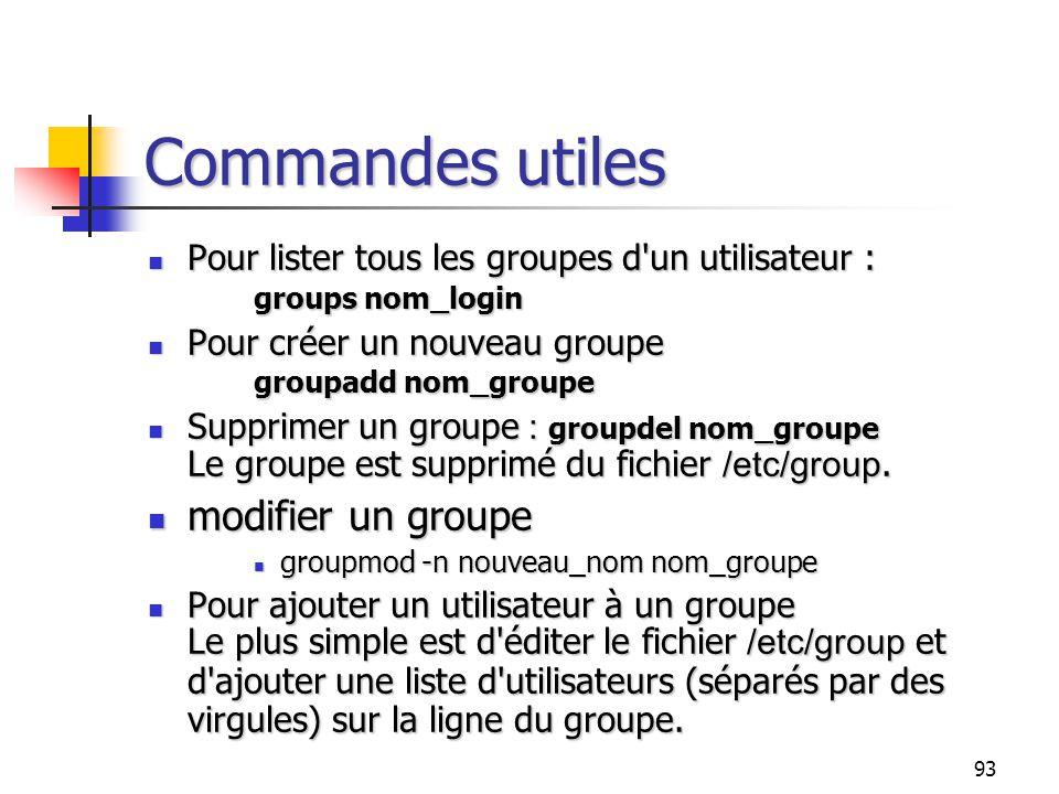 93 Commandes utiles Pour lister tous les groupes d'un utilisateur : groups nom_login Pour lister tous les groupes d'un utilisateur : groups nom_login
