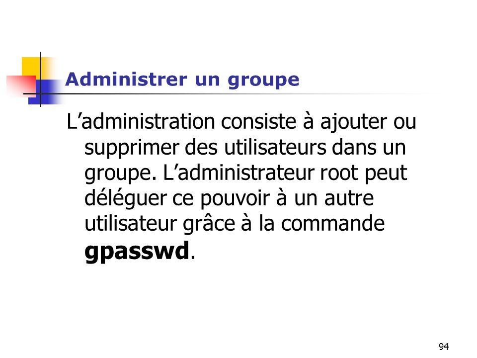 94 Administrer un groupe L'administration consiste à ajouter ou supprimer des utilisateurs dans un groupe. L'administrateur root peut déléguer ce pouv