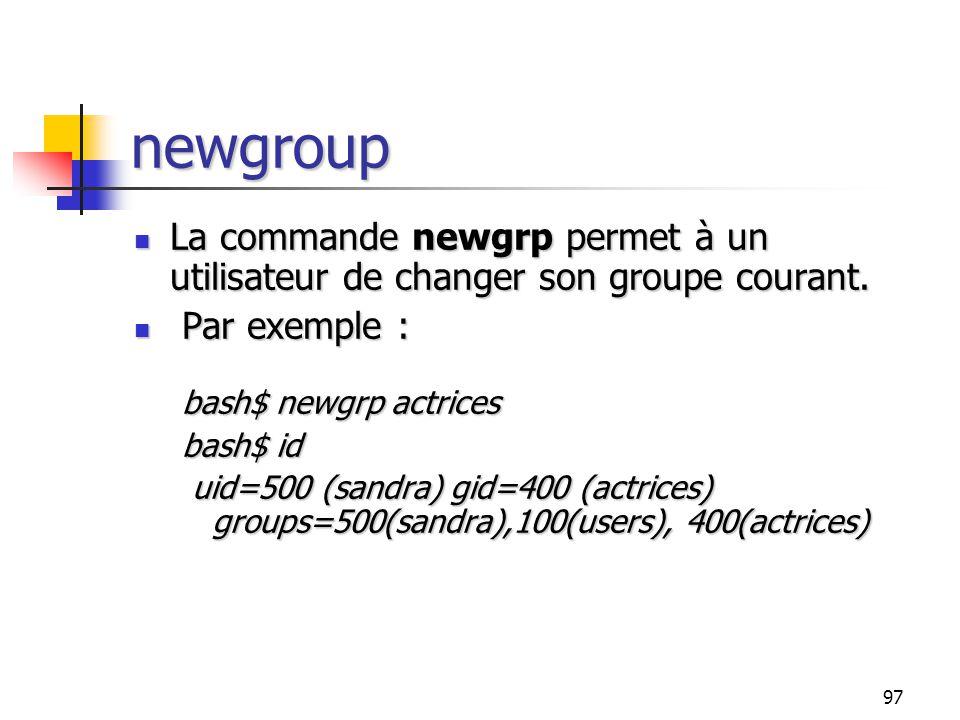 97 newgroup La commande newgrp permet à un utilisateur de changer son groupe courant. La commande newgrp permet à un utilisateur de changer son groupe