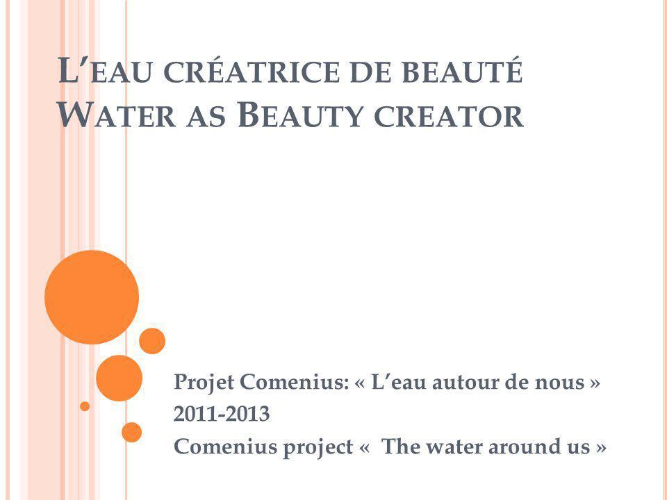 L' EAU CRÉATRICE DE BEAUTÉ W ATER AS B EAUTY CREATOR Projet Comenius: « L'eau autour de nous » 2011-2013 Comenius project « The water around us »