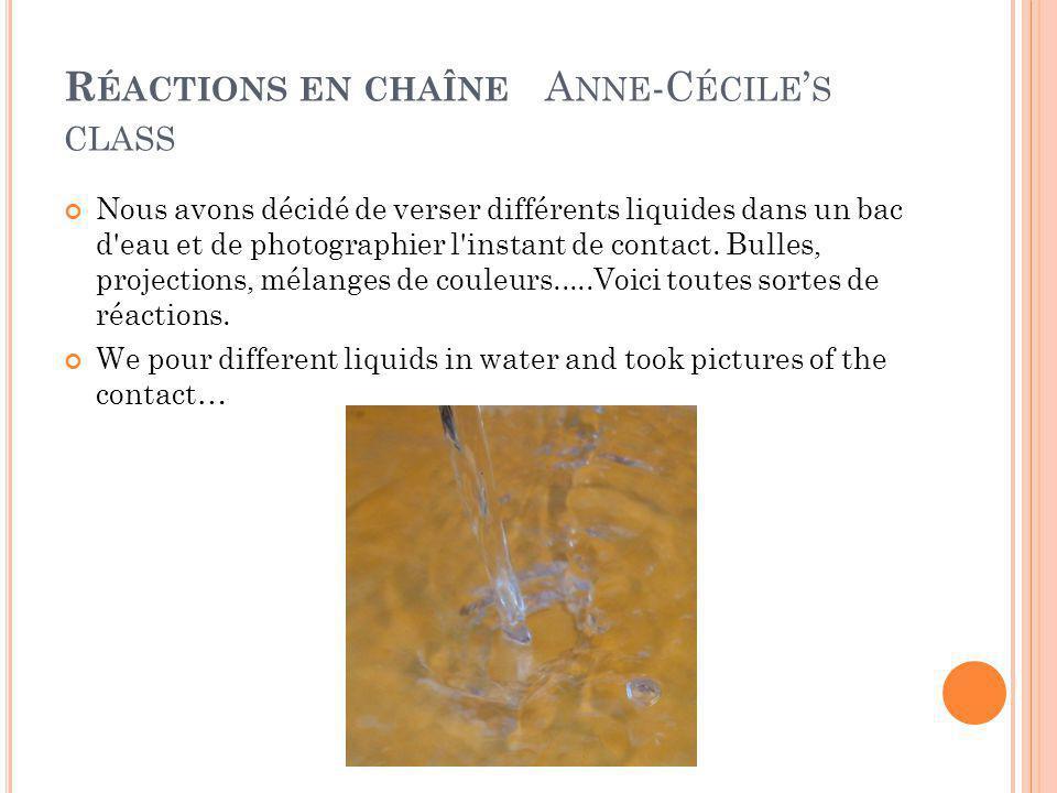 R ÉACTIONS EN CHAÎNE A NNE -C ÉCILE ' S CLASS Nous avons décidé de verser différents liquides dans un bac d eau et de photographier l instant de contact.