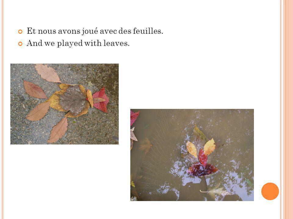 Et nous avons joué avec des feuilles. And we played with leaves.