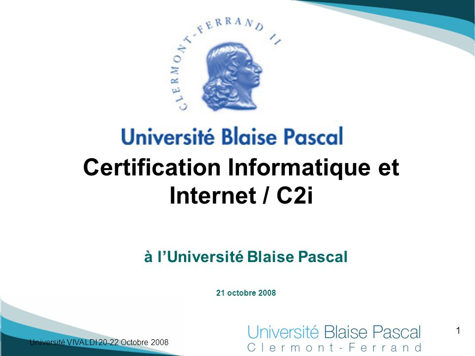 1 Université VIVALDI 20-22 Octobre 2008 à l'Université Blaise Pascal 21 octobre 2008 Certification Informatique et Internet / C2i